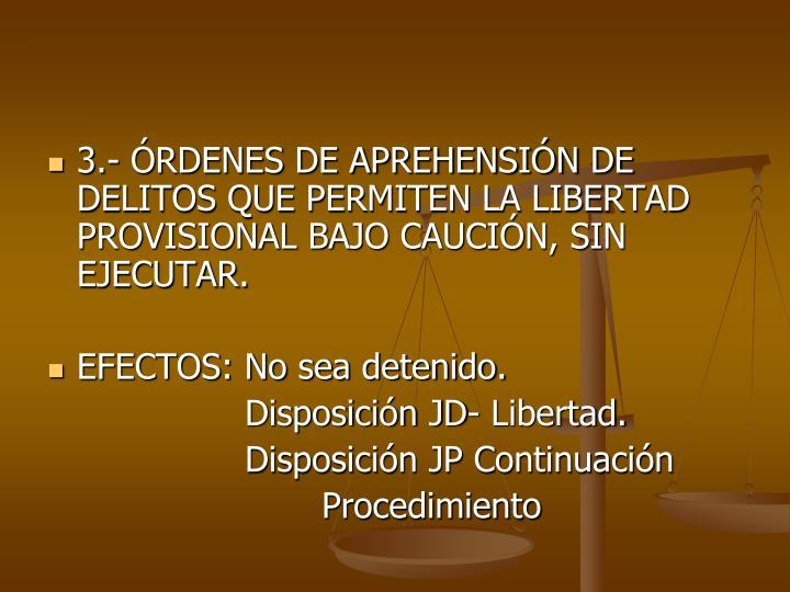 3.- RDENES DE APREHENSIN DE DELITOS QUE PERMITEN LA LIBERTAD PROVISIONAL BAJO CAUCIN, SIN EJECUTAR.