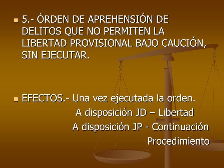 5.- RDEN DE APREHENSIN DE DELITOS QUE NO PERMITEN LA LIBERTAD PROVISIONAL BAJO CAUCIN, SIN EJECUTAR.