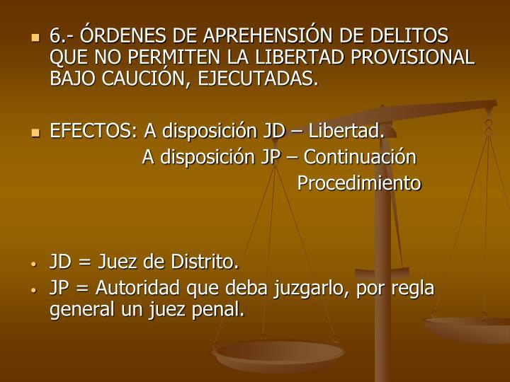6.- RDENES DE APREHENSIN DE DELITOS QUE NO PERMITEN LA LIBERTAD PROVISIONAL BAJO CAUCIN, EJECUTADAS.