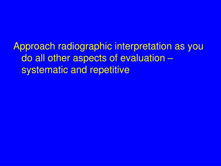 Approach radiographic interpretation as you do all other aspects of evaluation – systematic and re...