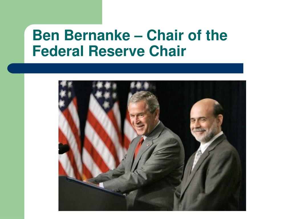Ben Bernanke – Chair of the Federal Reserve Chair