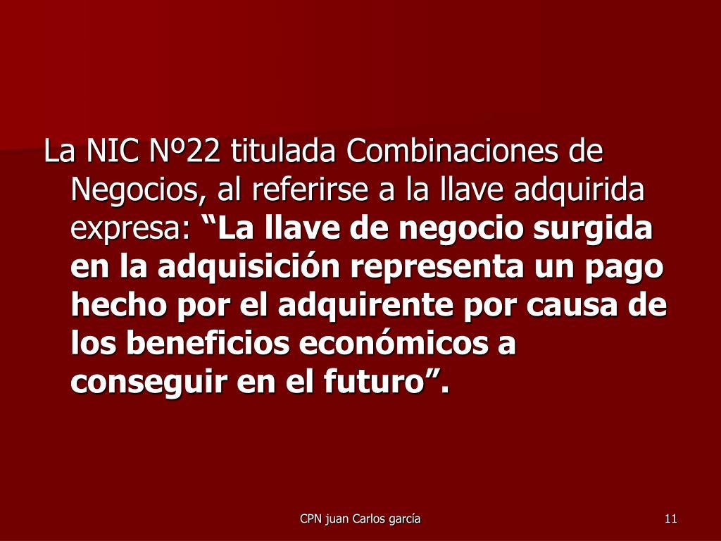 La NIC Nº22 titulada Combinaciones de Negocios, al referirse a la llave adquirida expresa: