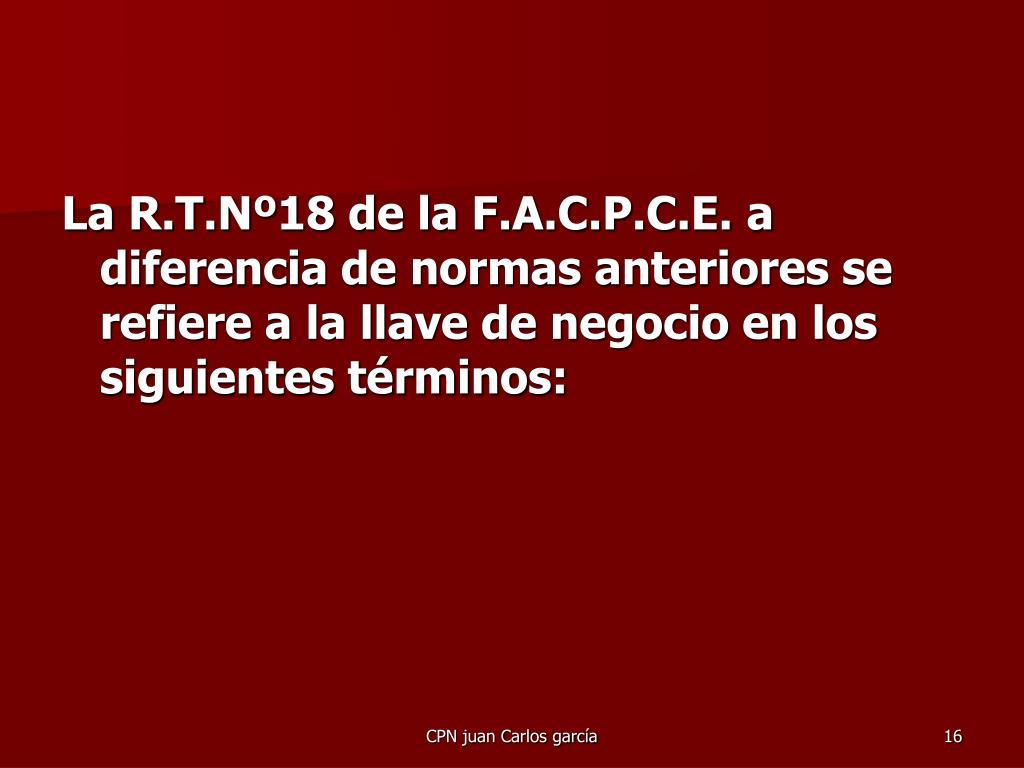 La R.T.Nº18 de la F.A.C.P.C.E. a diferencia de normas anteriores se refiere a la llave de negocio en los siguientes términos: