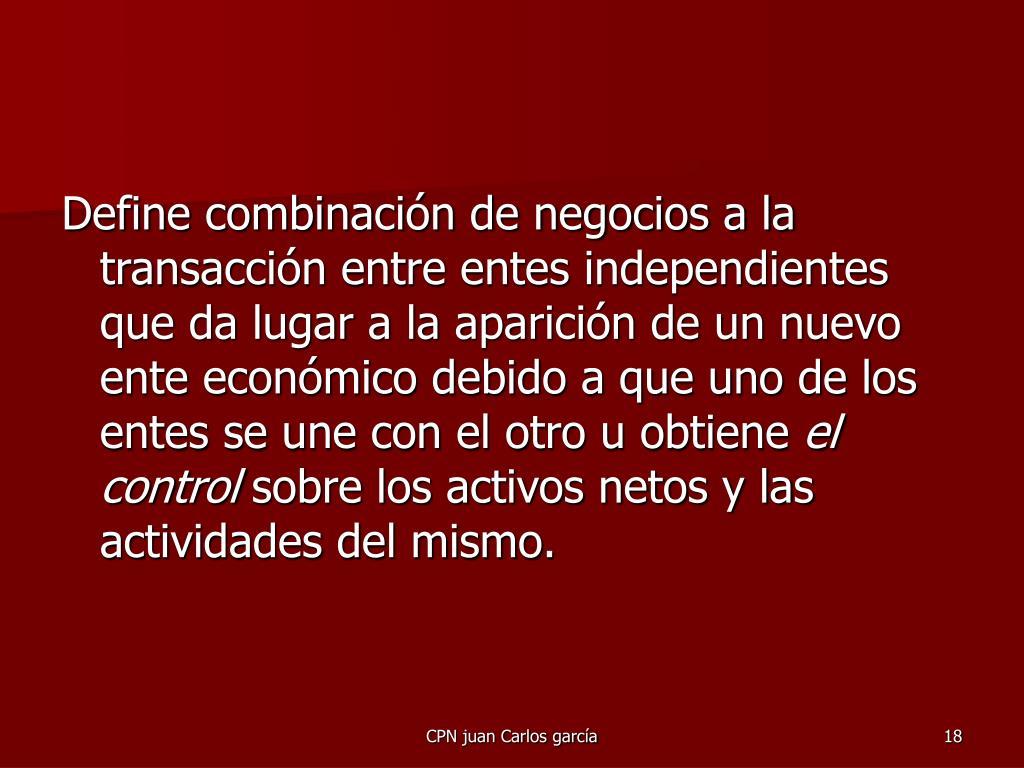 Define combinación de negocios a la transacción entre entes independientes que da lugar a la aparición de un nuevo ente económico debido a que uno de los entes se une con el otro u obtiene