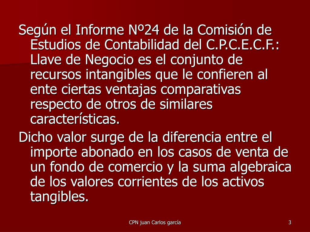 Según el Informe Nº24 de la Comisión de Estudios de Contabilidad del C.P.C.E.C.F.:  Llave de Negocio es el conjunto de recursos intangibles que le confieren al ente ciertas ventajas comparativas respecto de otros de similares características.
