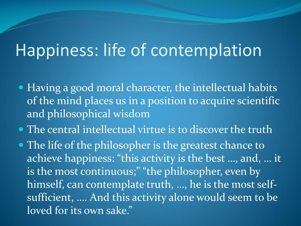 aristotle life of contemplation is the best one philosophy essay Aristotle's nicomachean ethics (ne) is, and has been considered, for, say, the past few decades, to be one of, if not the most, influential of ethical treatises from the past for current research in moral philosophy yet it is one of the most disputed works in the whole history of ethics and the.