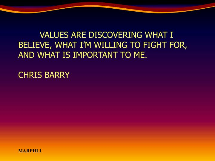 VALUES ARE DISCOVERING WHAT I BELIEVE, WHAT I'M WILLING TO FIGHT FOR, AND WHAT IS IMPORTANT TO ME.