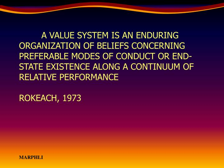 A VALUE SYSTEM IS AN ENDURING ORGANIZATION OF BELIEFS CONCERNING PREFERABLE MODES OF CONDUCT OR END-STATE EXISTENCE ALONG A CONTINUUM OF RELATIVE PERFORMANCE