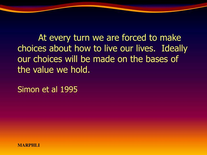 At every turn we are forced to make choices about how to live our lives.  Ideally our choices will be made on the bases of the value we hold.