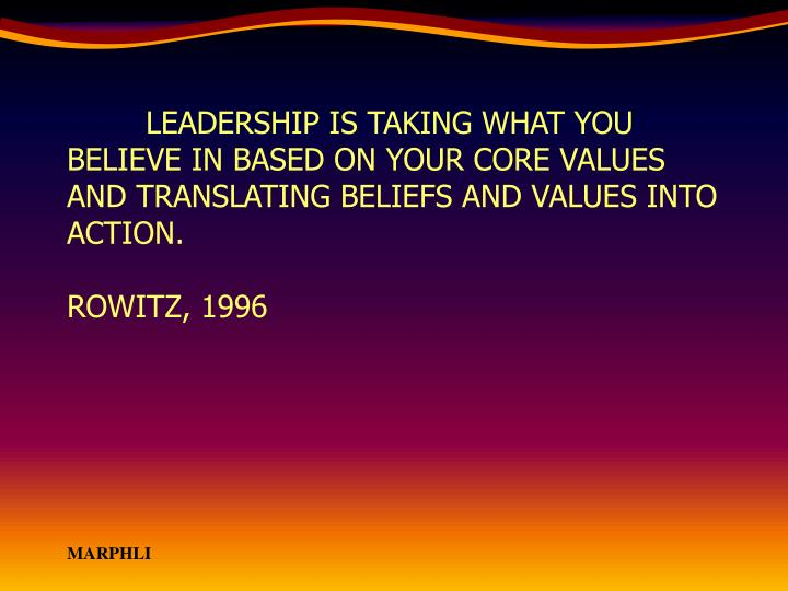 LEADERSHIP IS TAKING WHAT YOU BELIEVE IN BASED ON YOUR CORE VALUES AND TRANSLATING BELIEFS AND VALUES INTO ACTION.