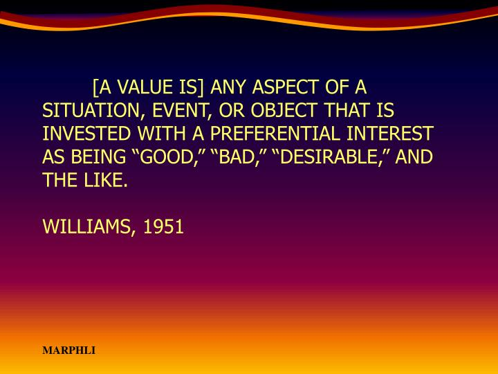 "[A VALUE IS] ANY ASPECT OF A SITUATION, EVENT, OR OBJECT THAT IS INVESTED WITH A PREFERENTIAL INTEREST AS BEING ""GOOD,"" ""BAD,"" ""DESIRABLE,"" AND THE LIKE."