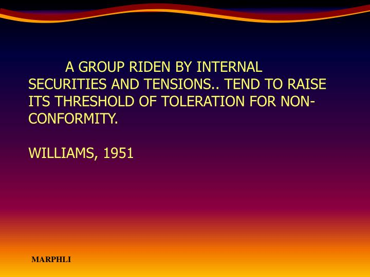 A GROUP RIDEN BY INTERNAL SECURITIES AND TENSIONS.. TEND TO RAISE ITS THRESHOLD OF TOLERATION FOR NON-CONFORMITY.