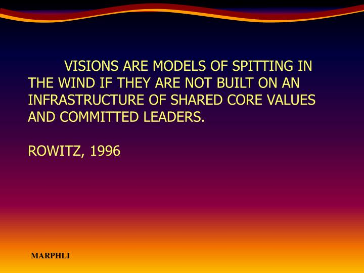 VISIONS ARE MODELS OF SPITTING IN THE WIND IF THEY ARE NOT BUILT ON AN INFRASTRUCTURE OF SHARED CORE VALUES AND COMMITTED LEADERS.