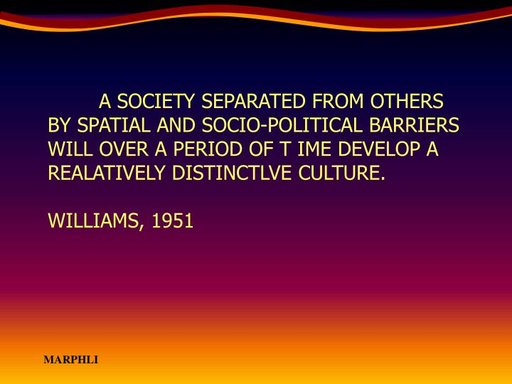 A SOCIETY SEPARATED FROM OTHERS BY SPATIAL AND SOCIO-POLITICAL BARRIERS WILL OVER A PERIOD OF T IME DEVELOP A REALATIVELY DISTINCTLVE CULTURE.