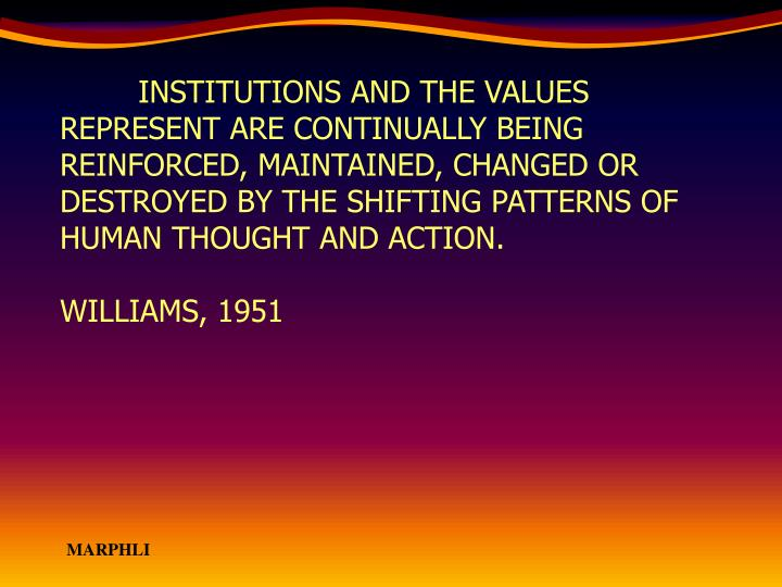 INSTITUTIONS AND THE VALUES REPRESENT ARE CONTINUALLY BEING REINFORCED, MAINTAINED, CHANGED OR DESTROYED BY THE SHIFTING PATTERNS OF HUMAN THOUGHT AND ACTION.