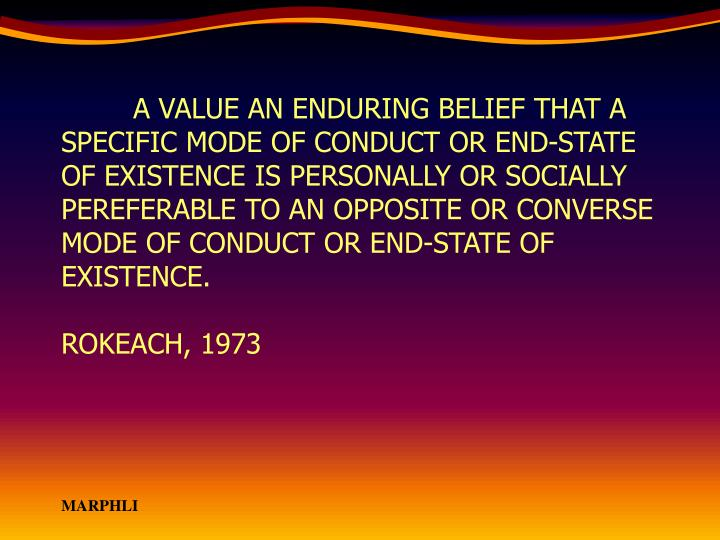 A VALUE AN ENDURING BELIEF THAT A SPECIFIC MODE OF CONDUCT OR END-STATE OF EXISTENCE IS PERSONALLY OR SOCIALLY PEREFERABLE TO AN OPPOSITE OR CONVERSE MODE OF CONDUCT OR END-STATE OF EXISTENCE.