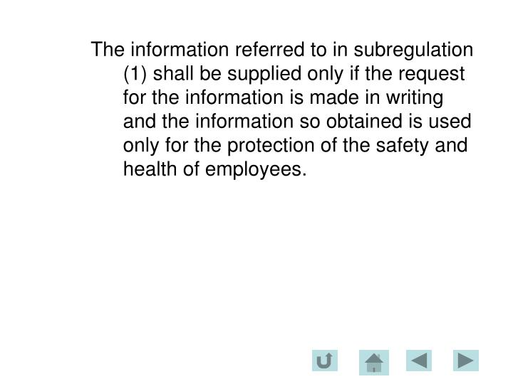 The information referred to in subregulation (1) shall be supplied only if the request for the information is made in writing and the information so obtained is used only for the protection of the safety and health of employees.