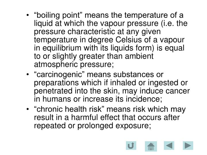 """boiling point"" means the temperature of a liquid at which the vapour pressure (i.e. the pressure characteristic at any given temperature in degree Celsius of a vapour in equilibrium with its liquids form) is equal to or slightly greater than ambient atmospheric pressure;"