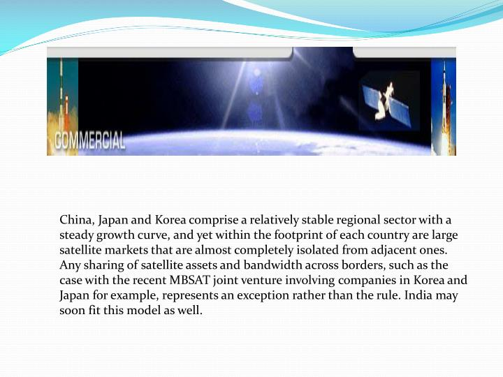 China, Japan and Korea comprise a relatively stable regional sector with a steady growth curve, and yet within the footprint of each country are large satellite markets that are almost completely isolated from adjacent ones. Any sharing of satellite assets and bandwidth across borders, such as the case with the recent MBSAT joint venture involving companies in Korea and Japan for example, represents an exception rather than the rule. India may soon fit this model as well.