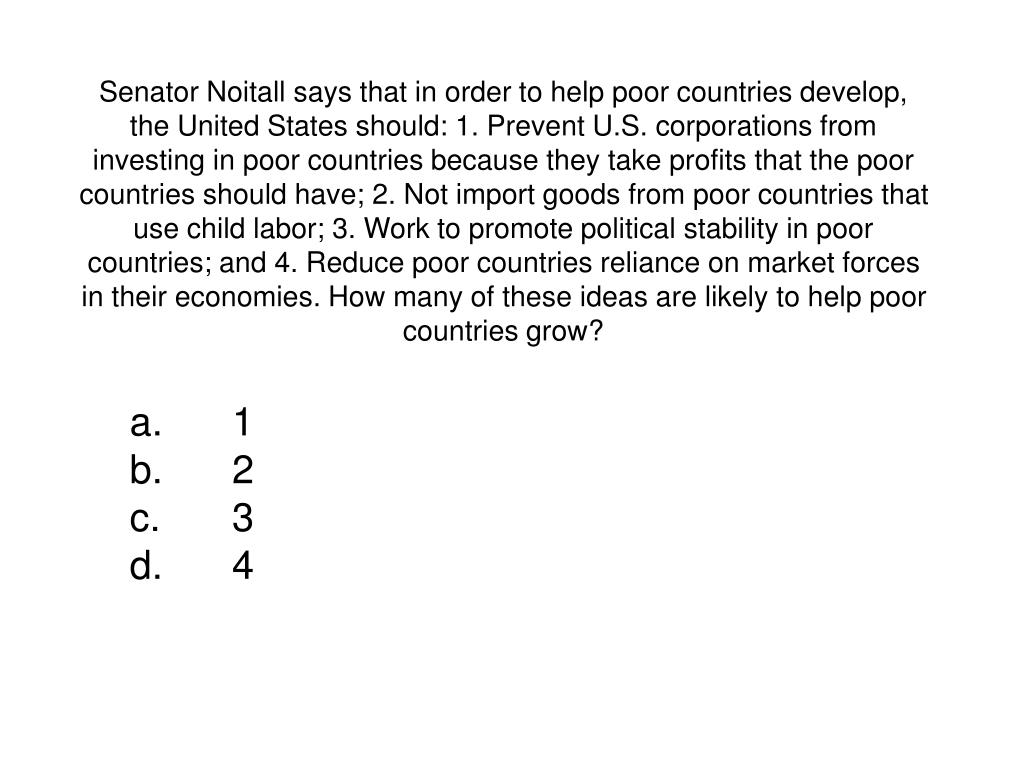 Senator Noitall says that in order to help poor countries develop, the United States should: 1. Prevent U.S. corporations from investing in poor countries because they take profits that the poor countries should have; 2. Not import goods from poor countries that use child labor; 3. Work to promote political stability in poor countries; and 4. Reduce poor countries reliance on market forces in their economies. How many of these ideas are likely to help poor countries grow?