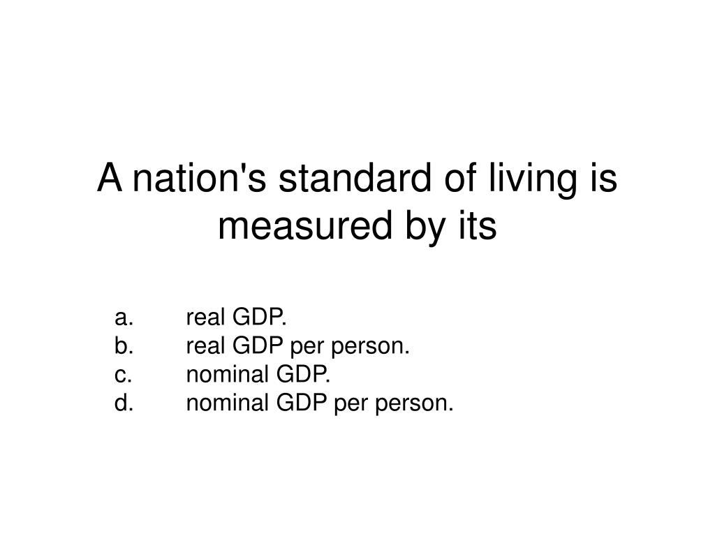A nation's standard of living is measured by its
