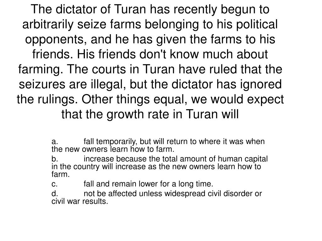 The dictator of Turan has recently begun to arbitrarily seize farms belonging to his political opponents, and he has given the farms to his friends. His friends don't know much about farming. The courts in Turan have ruled that the seizures are illegal, but the dictator has ignored the rulings. Other things equal, we would expect that the growth rate in Turan will