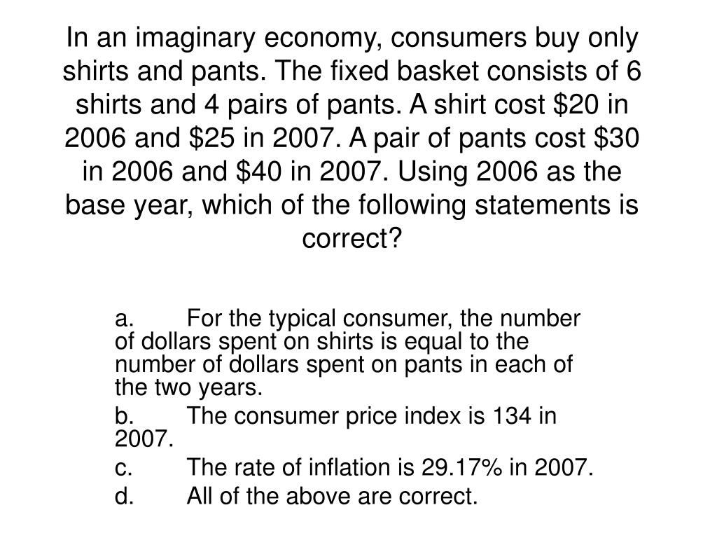In an imaginary economy, consumers buy only shirts and pants. The fixed basket consists of 6 shirts and 4 pairs of pants. A shirt cost $20 in 2006 and $25 in 2007. A pair of pants cost $30 in 2006 and $40 in 2007. Using 2006 as the base year, which of the following statements is correct?