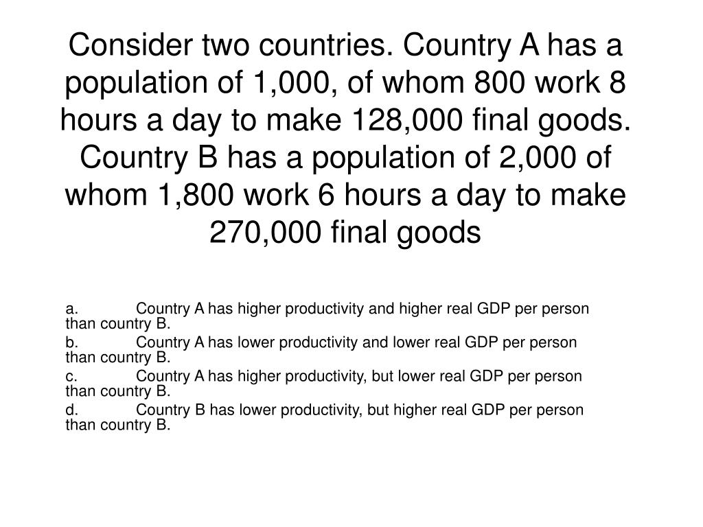 Consider two countries. Country A has a population of 1,000, of whom 800 work 8 hours a day to make 128,000 final goods. Country B has a population of 2,000 of whom 1,800 work 6 hours a day to make 270,000 final goods