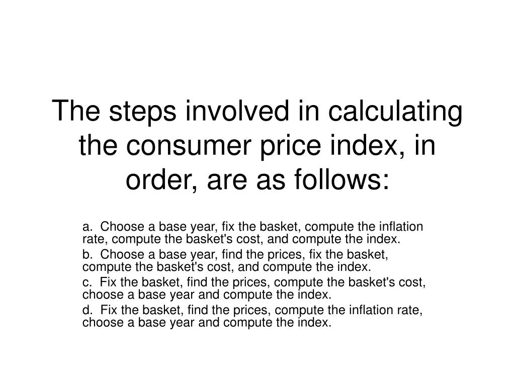 The steps involved in calculating the consumer price index, in order, are as follows: