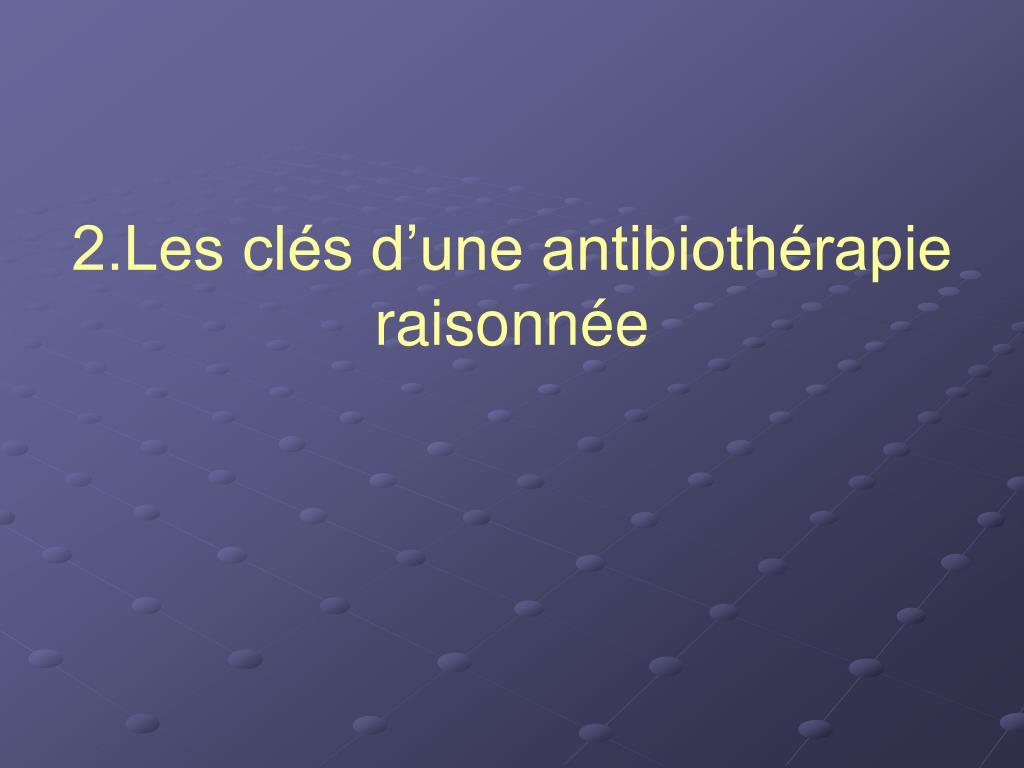 2.Les clés d'une antibiothérapie raisonnée