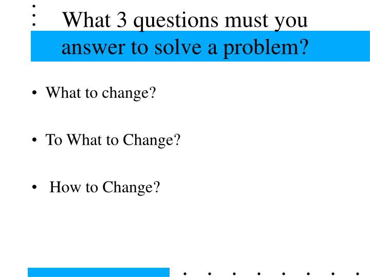 What 3 questions must you answer to solve a problem