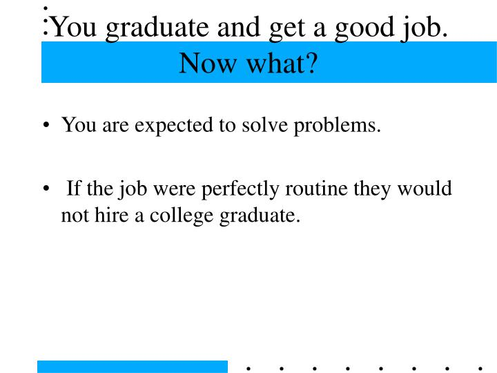 You graduate and get a good job now what