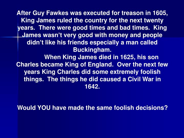After Guy Fawkes was executed for treason in 1605, King James ruled the country for the next twenty ...