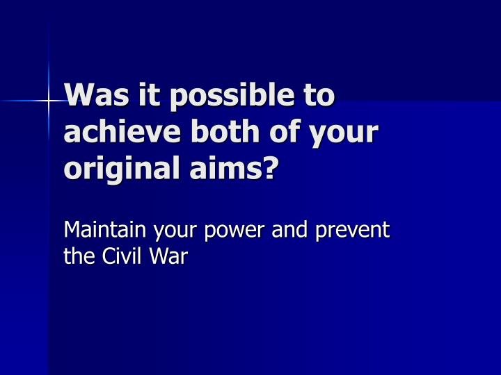 Was it possible to achieve both of your original aims?
