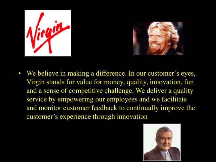 We believe in making a difference. In our customer's eyes, Virgin stands for value for money, quality, innovation, fun and a sense of competitive challenge. We deliver a quality service by empowering our employees and we facilitate and monitor customer feedback to continually improve the customer's experience through innovation