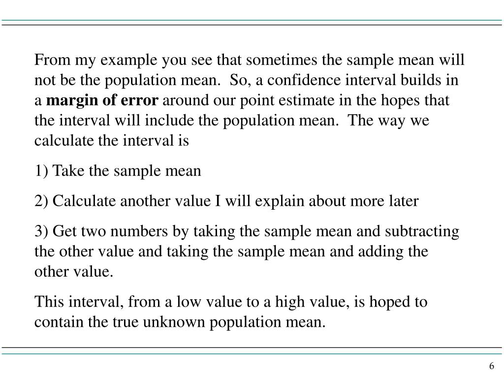 From my example you see that sometimes the sample mean will not be the population mean.  So, a confidence interval builds in a