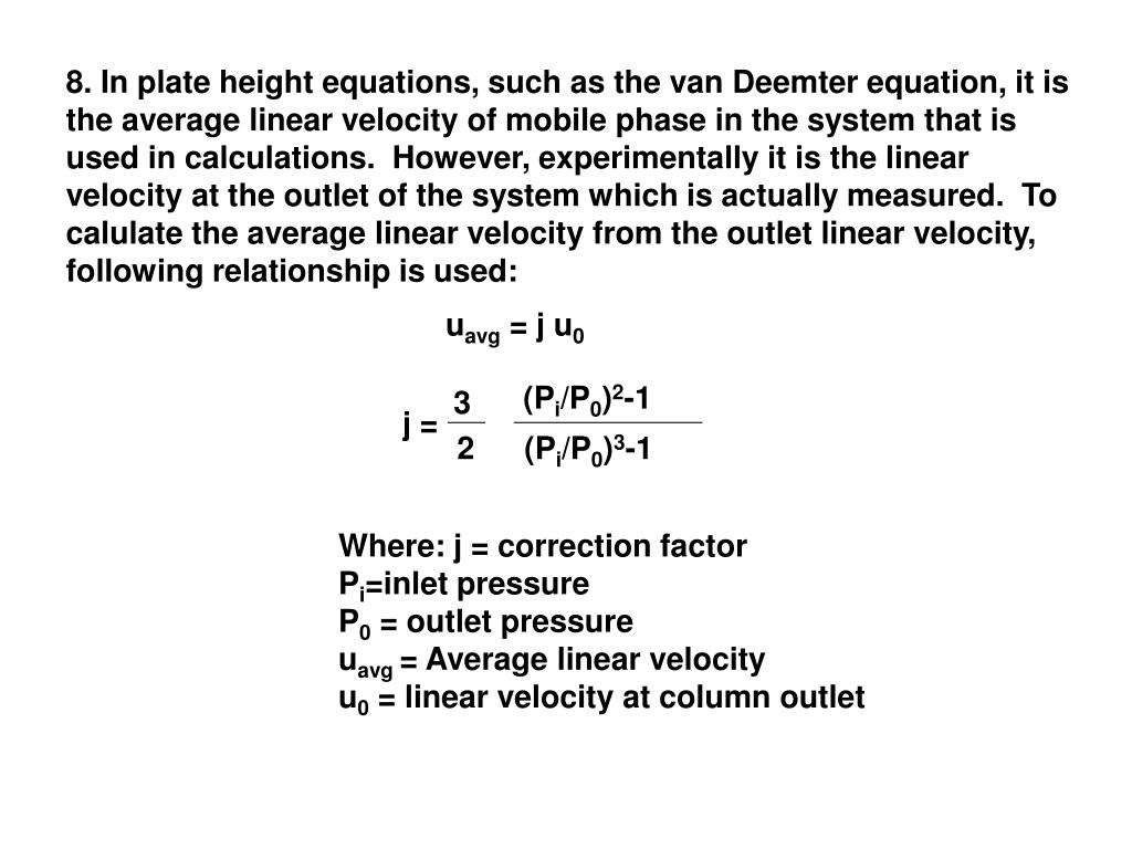 8. In plate height equations, such as the van Deemter equation, it is the average linear velocity of mobile phase in the system that is used in calculations.  However, experimentally it is the linear velocity at the outlet of the system which is actually measured.  To calulate the average linear velocity from the outlet linear velocity, following relationship is used: