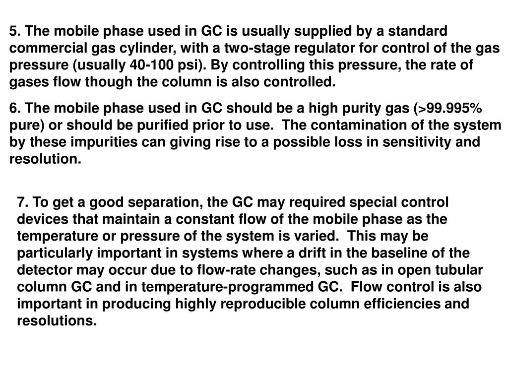 5. The mobile phase used in GC is usually supplied by a standard commercial gas cylinder, with a two-stage regulator for control of the gas pressure (usually 40-100 psi). By controlling this pressure, the rate of gases flow though the column is also controlled.
