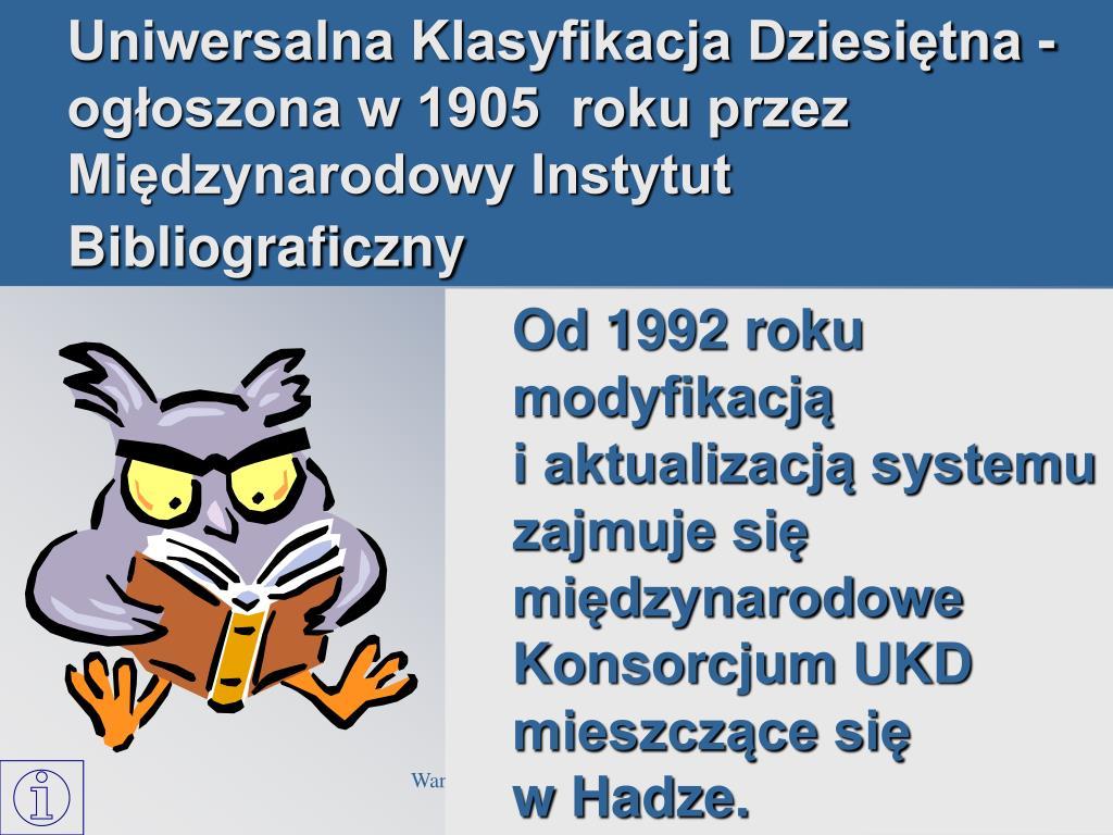 Uniwersalna Klasyfikacja Dziesiętna - ogłoszona w 1905  roku przez Międzynarodowy Instytut Bibliograficzny