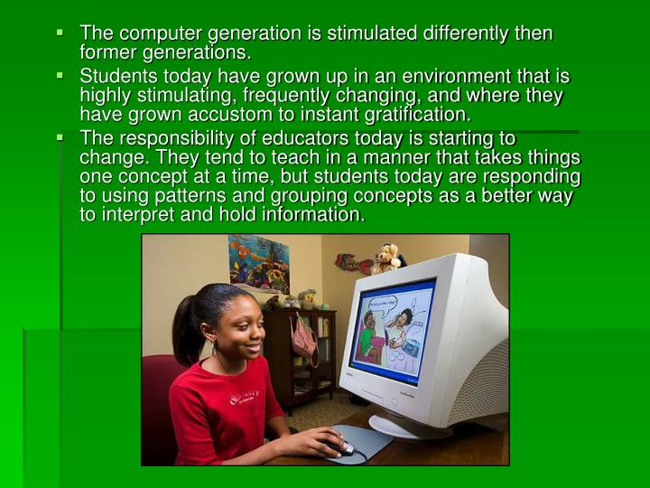 The computer generation is stimulated differently then former generations.