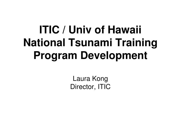 Itic univ of hawaii national tsunami training program development laura kong director itic