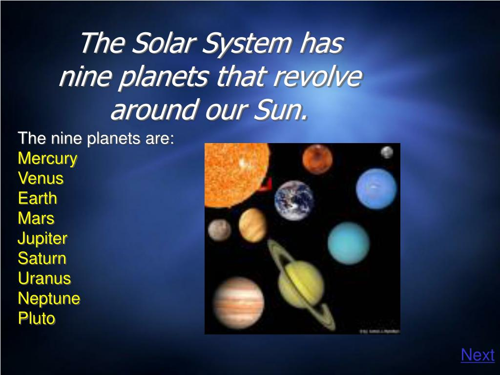 The Solar System has nine planets that revolve around our Sun.