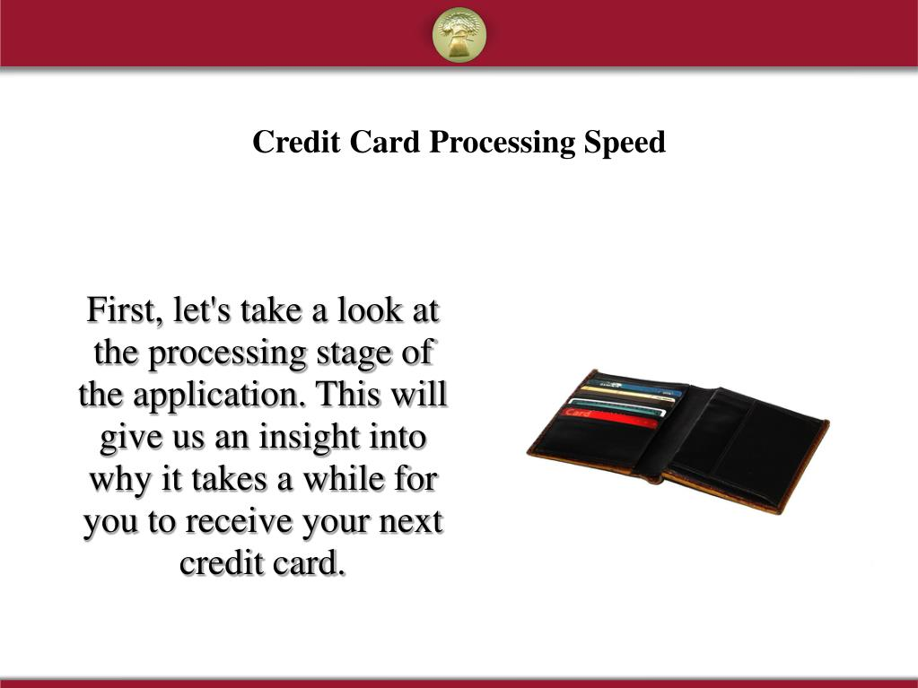 First, let's take a look at the processing stage of the application. This will give us an insight into why it takes a while for you to receive your next credit card.