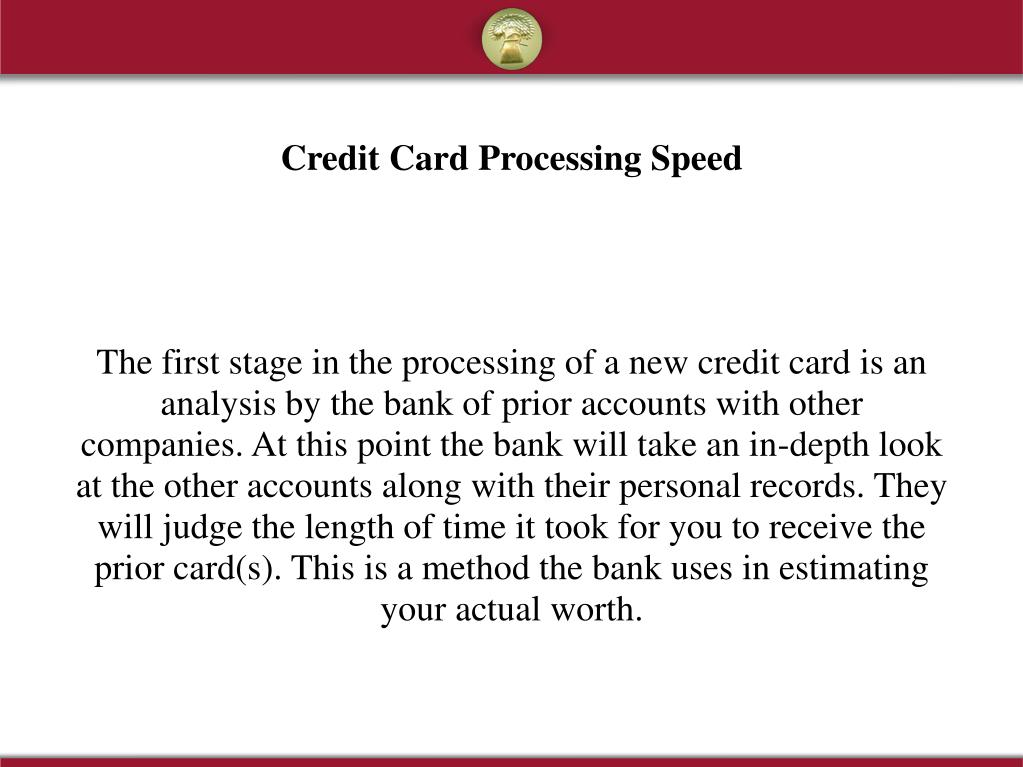 The first stage in the processing of a new credit card is an analysis by the bank of prior accounts with other companies. At this point the bank will take an in-depth look at the other accounts along with their personal records. They will judge the length of time it took for you to receive the prior card(s). This is a method the bank uses in estimating your actual worth.