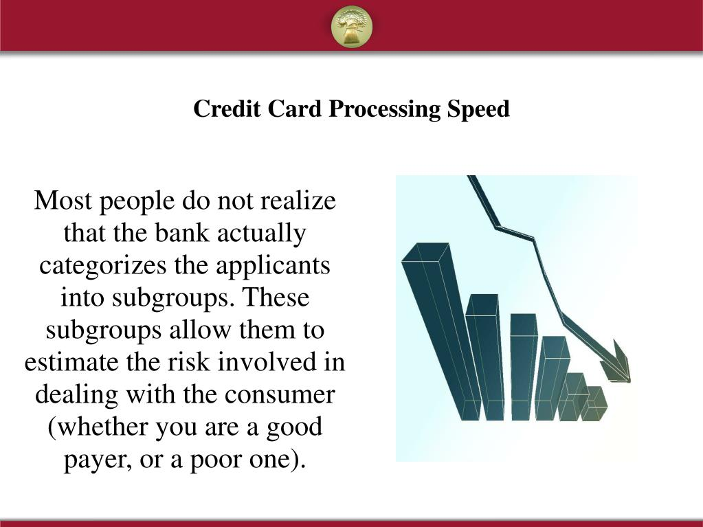 Most people do not realize that the bank actually categorizes the applicants into subgroups. These subgroups allow them to estimate the risk involved in dealing with the consumer (whether you are a good payer, or a poor one).