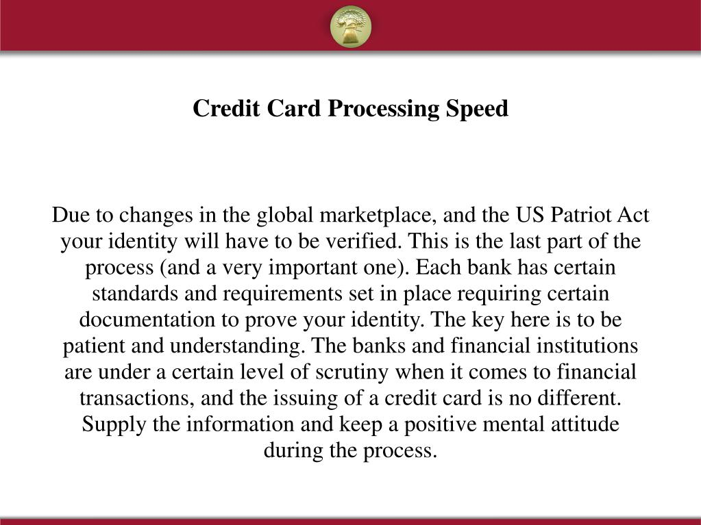 Due to changes in the global marketplace, and the US Patriot Act your identity will have to be verified. This is the last part of the process (and a very important one). Each bank has certain standards and requirements set in place requiring certain documentation to prove your identity. The key here is to be patient and understanding. The banks and financial institutions are under a certain level of scrutiny when it comes to financial transactions, and the issuing of a credit card is no different. Supply the information and keep a positive mental attitude during the process.