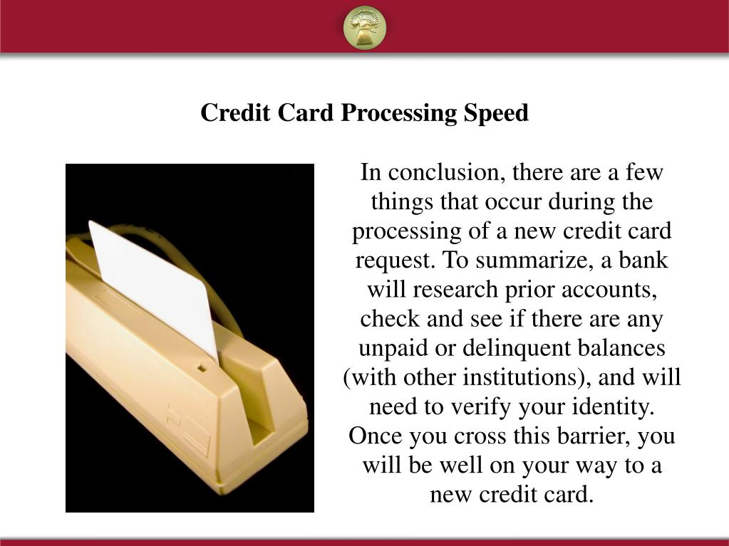 In conclusion, there are a few things that occur during the processing of a new credit card request. To summarize, a bank will research prior accounts, check and see if there are any unpaid or delinquent balances (with other institutions), and will need to verify your identity. Once you cross this barrier, you will be well on your way to a new credit card.