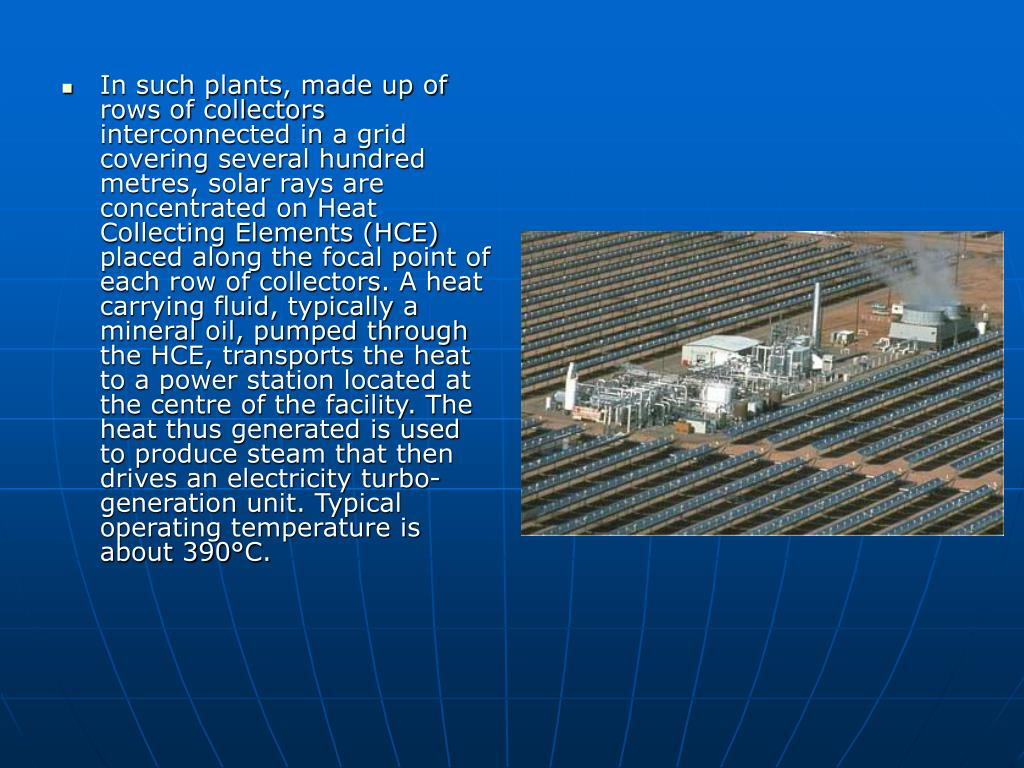 In such plants, made up of rows of collectors interconnected in a grid covering several hundred metres, solar rays are concentrated on Heat Collecting Elements (HCE) placed along the focal point of each row of collectors. A heat carrying fluid, typically a mineral oil, pumped through the HCE, transports the heat to a power station located at the centre of the facility. The heat thus generated is used to produce steam that then drives an electricity turbo-generation unit. Typical operating temperature is about 390°C.