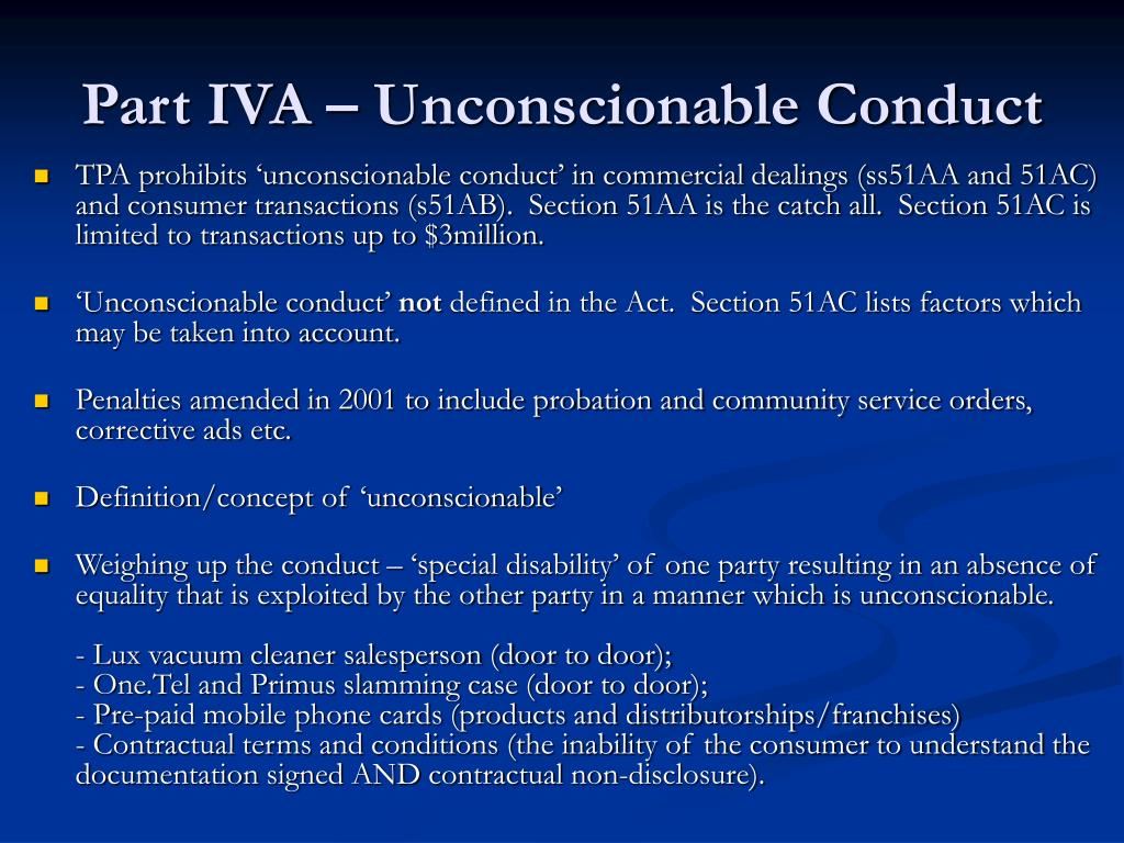 unconscionable conduct 21 currently, there are three separate subsections of part iva of the trade practices act 1974 that deal with 'unconscionable conduct' 51aa, 51ab and 51ac section 51aa deals with 'procedural unconscionability' which relates to the formation of a contract sections 51ab and 51ac deal with.