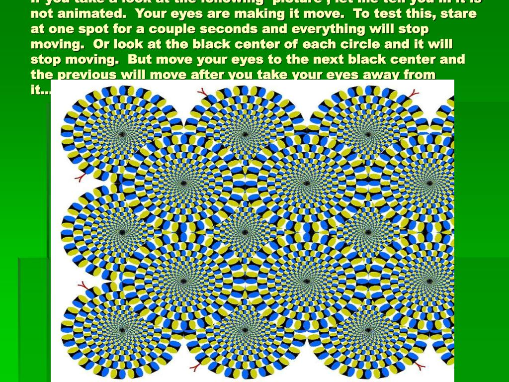 If you take a look at the following picture , let me tell you ... it is not animated. Your eyes are making it move. To test this, stare at one spot for a couple seconds and everything will stop moving. Or look at the black center of each circle and it will stop moving. But move your eyes to the next black center and the previous will move after you take your eyes away from it.... Weird
